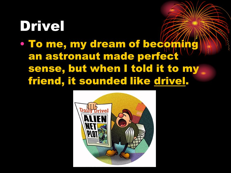Drivel To me, my dream of becoming an astronaut made perfect sense, but when I told it to my friend, it sounded like drivel.