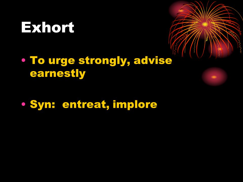 Exhort To urge strongly, advise earnestly Syn: entreat, implore