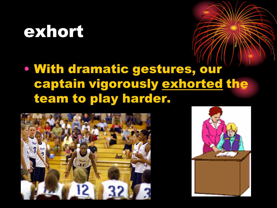 exhort With dramatic gestures, our captain vigorously exhorted the team to play harder.