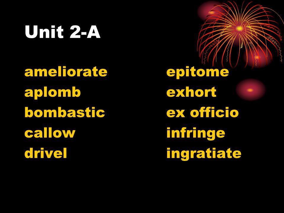 Unit 2-A ameliorateepitome aplombexhort bombasticex officio callowinfringe drivelingratiate