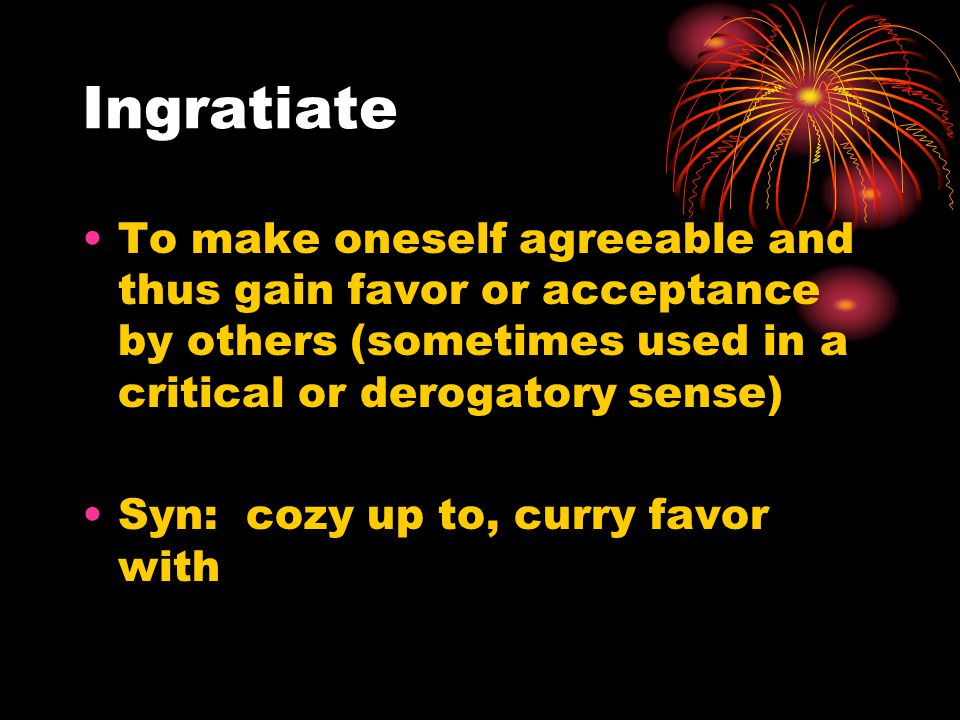 Ingratiate To make oneself agreeable and thus gain favor or acceptance by others (sometimes used in a critical or derogatory sense) Syn: cozy up to, curry favor with