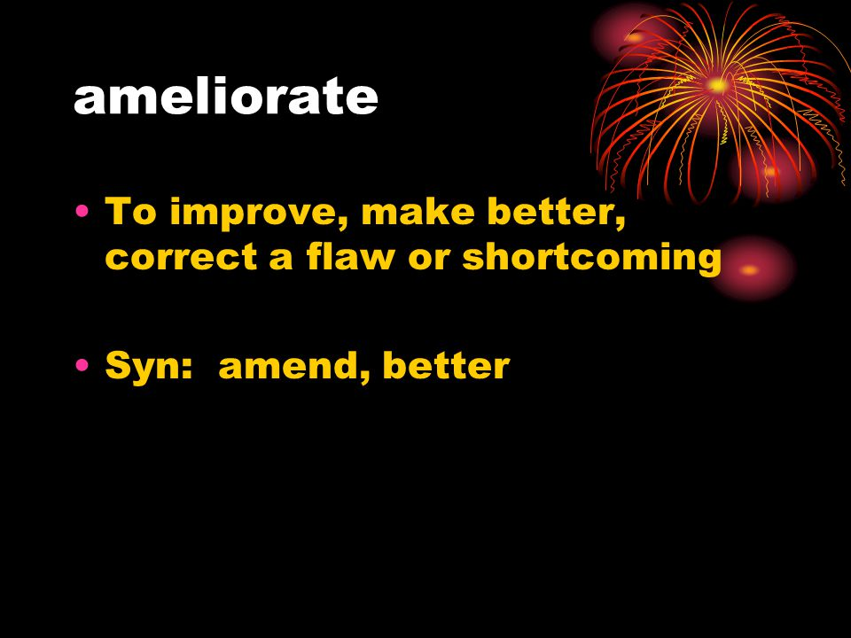 ameliorate To improve, make better, correct a flaw or shortcoming Syn: amend, better