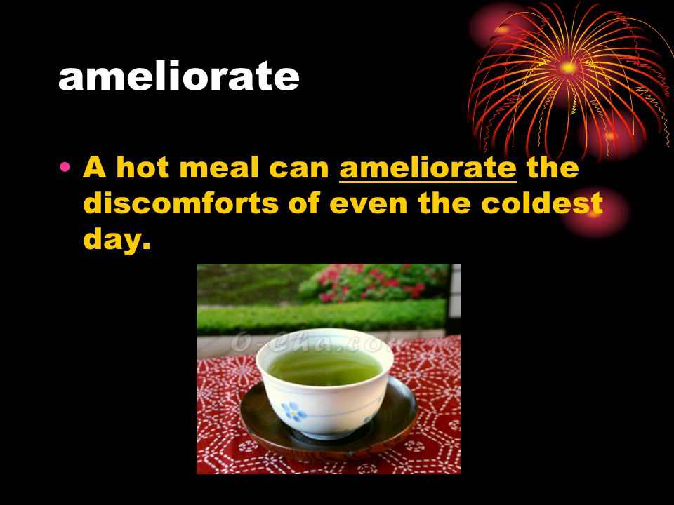 ameliorate A hot meal can ameliorate the discomforts of even the coldest day.