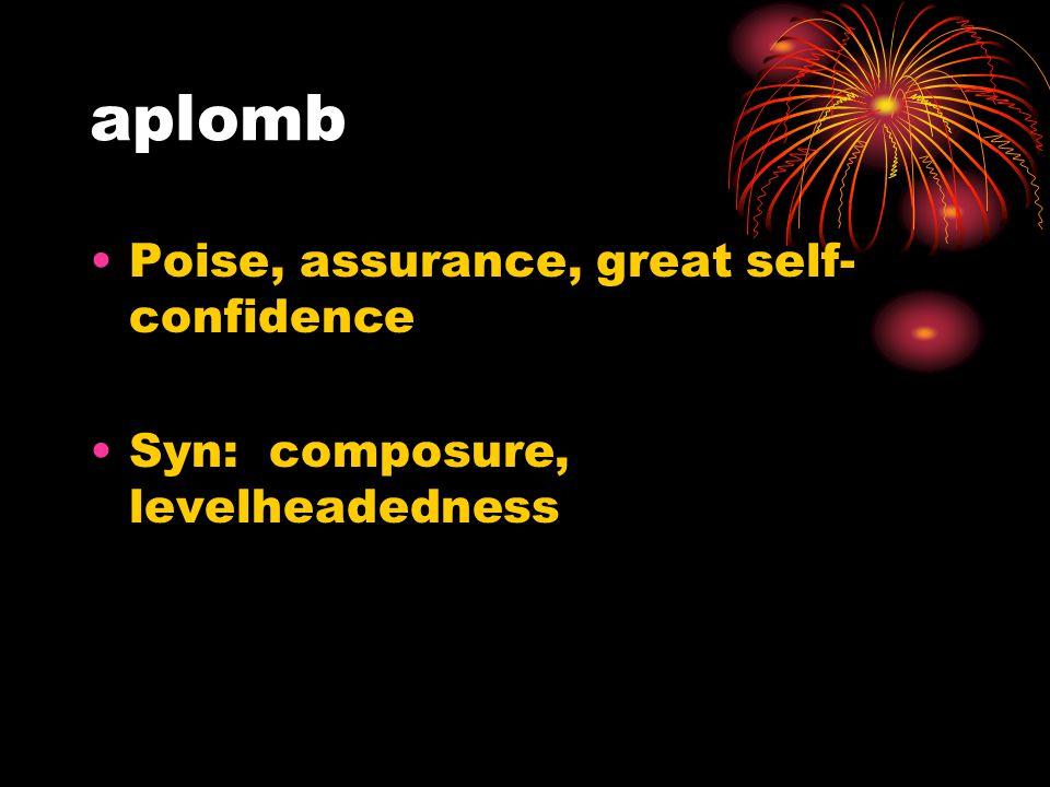 aplomb Poise, assurance, great self- confidence Syn: composure, levelheadedness