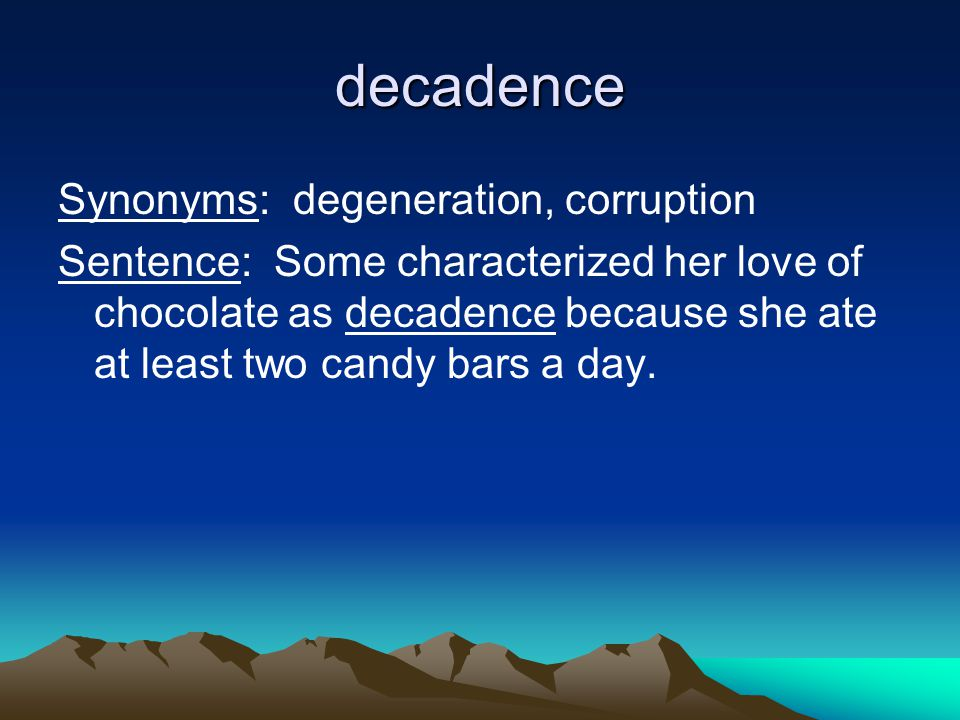 decadence Synonyms: degeneration, corruption Sentence: Some characterized her love of chocolate as decadence because she ate at least two candy bars a