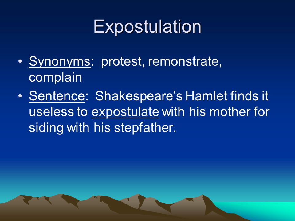 Expostulation Synonyms: protest, remonstrate, complain Sentence: Shakespeare's Hamlet finds it useless to expostulate with his mother for siding with