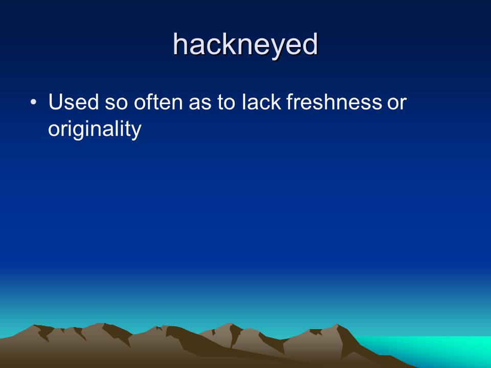 hackneyed Used so often as to lack freshness or originality