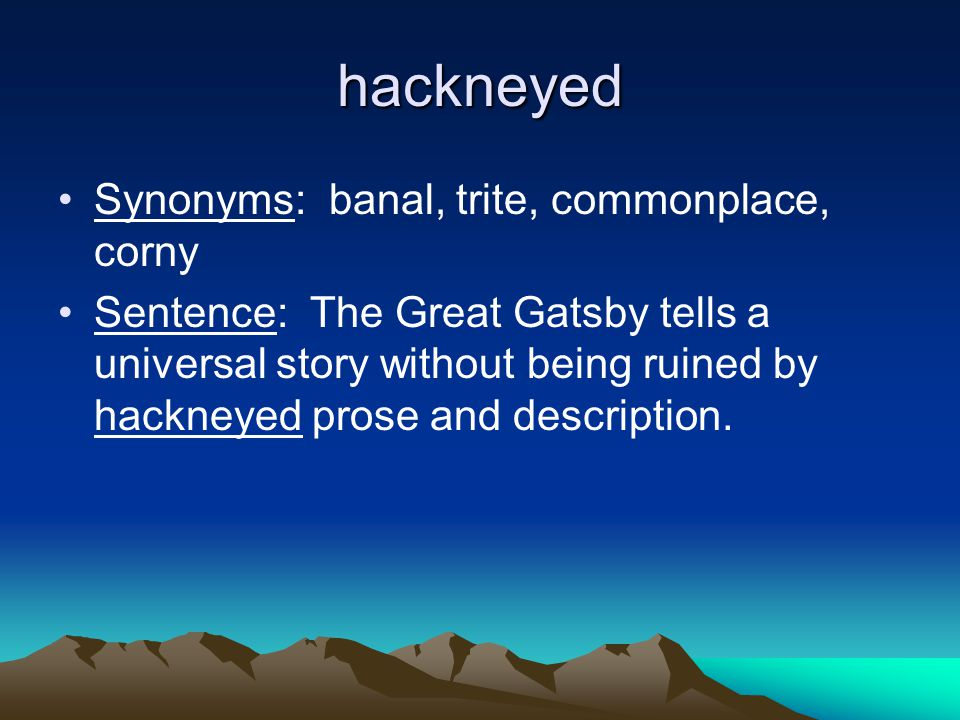 hackneyed Synonyms: banal, trite, commonplace, corny Sentence: The Great Gatsby tells a universal story without being ruined by hackneyed prose and de