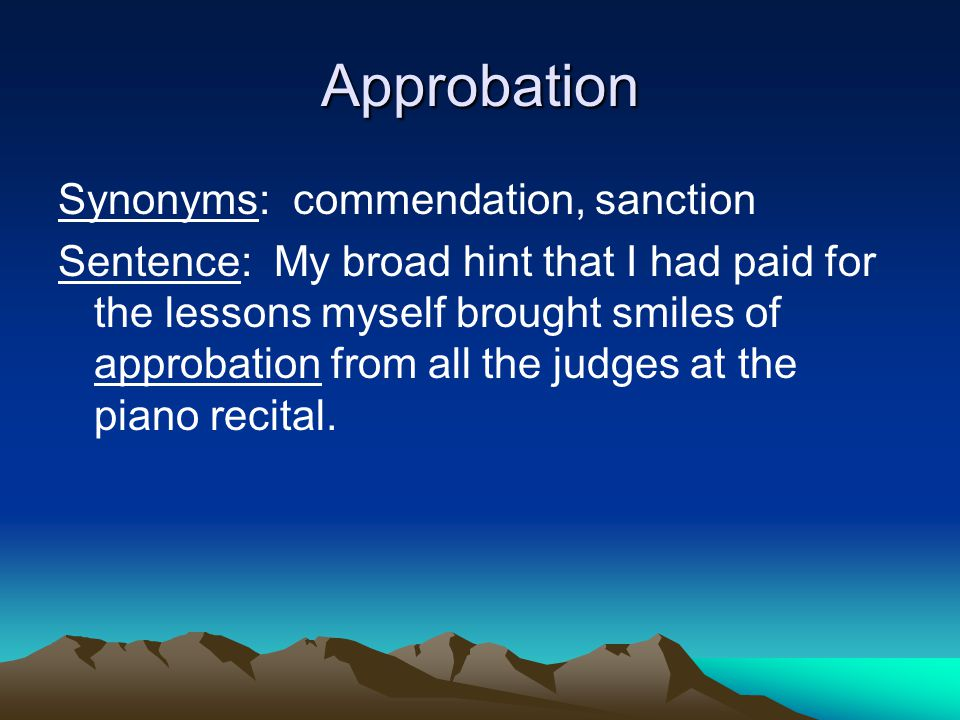 Approbation Synonyms: commendation, sanction Sentence: My broad hint that I had paid for the lessons myself brought smiles of approbation from all the