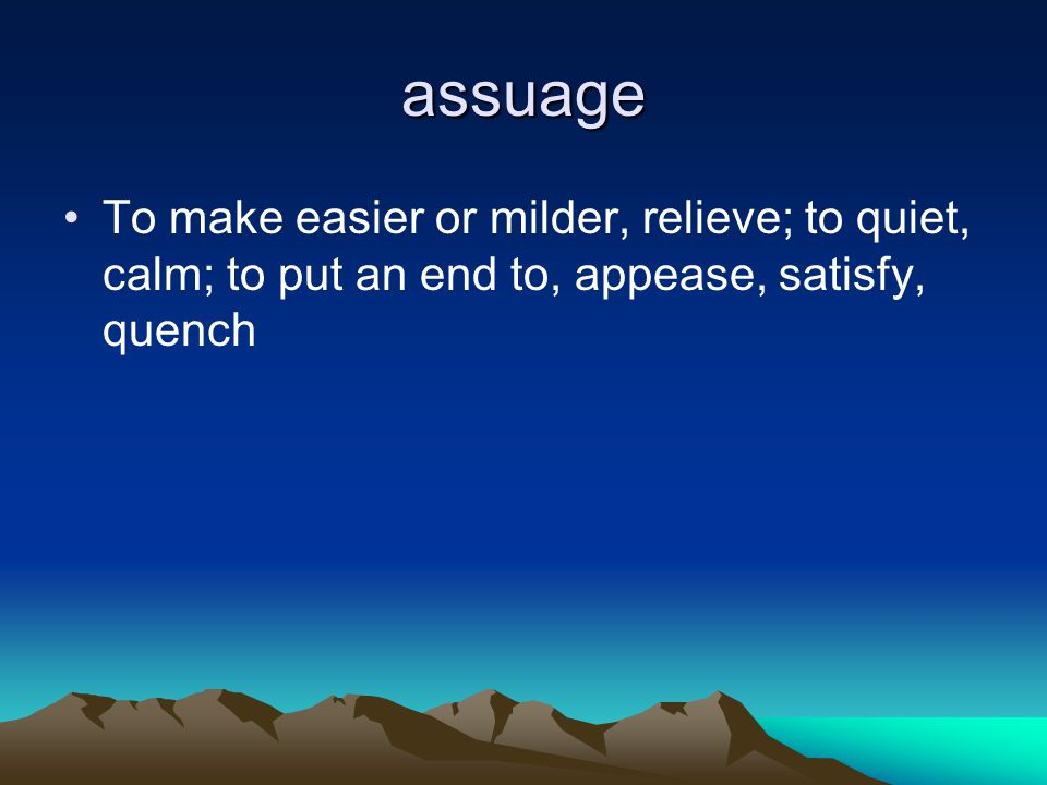 assuage To make easier or milder, relieve; to quiet, calm; to put an end to, appease, satisfy, quench