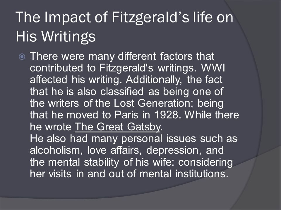 The Impact of Fitzgerald's life on His Writings  There were many different factors that contributed to Fitzgerald s writings.