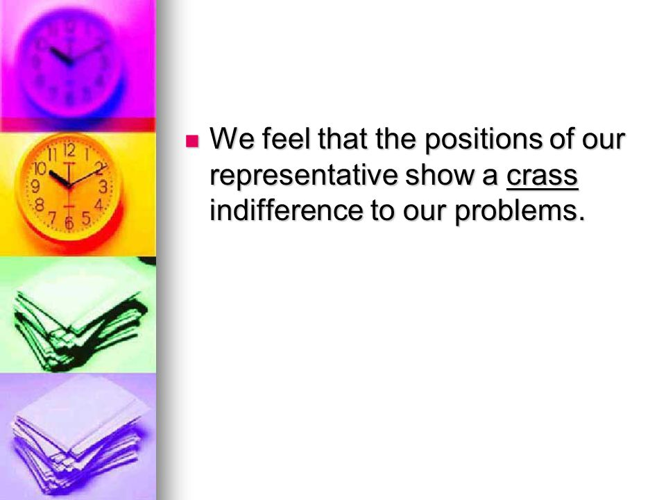 We feel that the positions of our representative show a crass indifference to our problems.