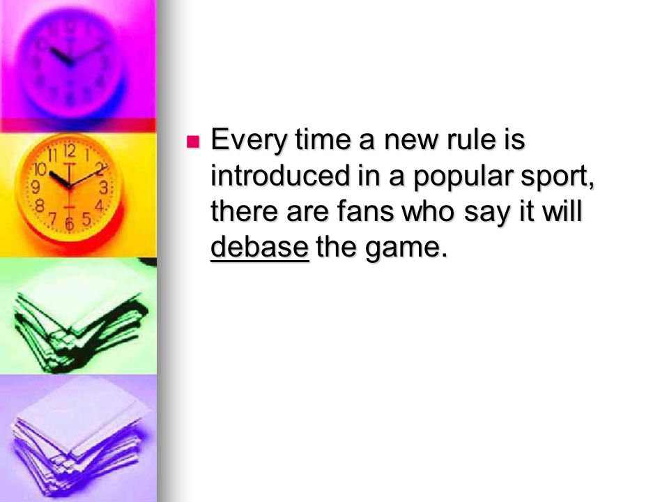 Every time a new rule is introduced in a popular sport, there are fans who say it will debase the game. Every time a new rule is introduced in a popul