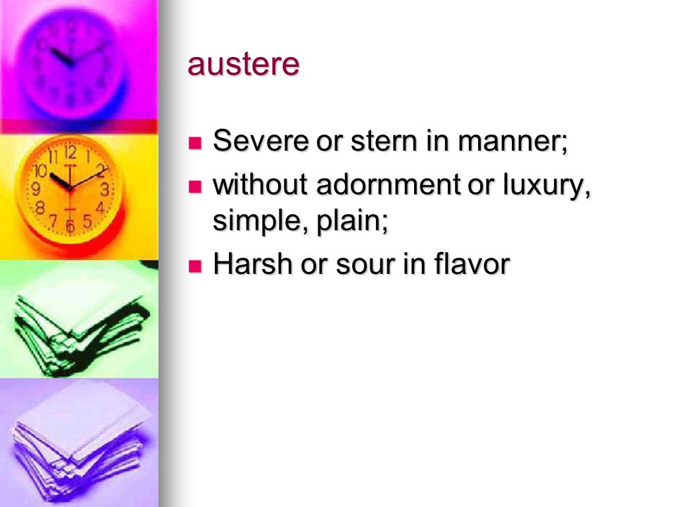 austere Severe or stern in manner; Severe or stern in manner; without adornment or luxury, simple, plain; without adornment or luxury, simple, plain; Harsh or sour in flavor Harsh or sour in flavor