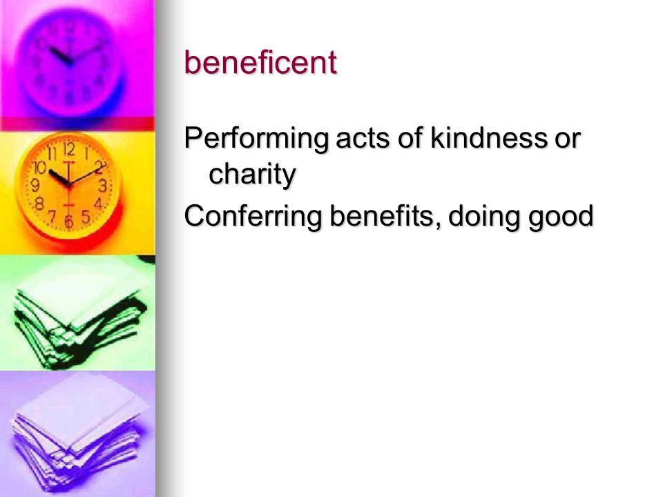 beneficent Performing acts of kindness or charity Conferring benefits, doing good