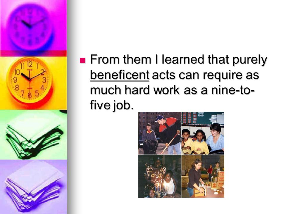From them I learned that purely beneficent acts can require as much hard work as a nine-to- five job.