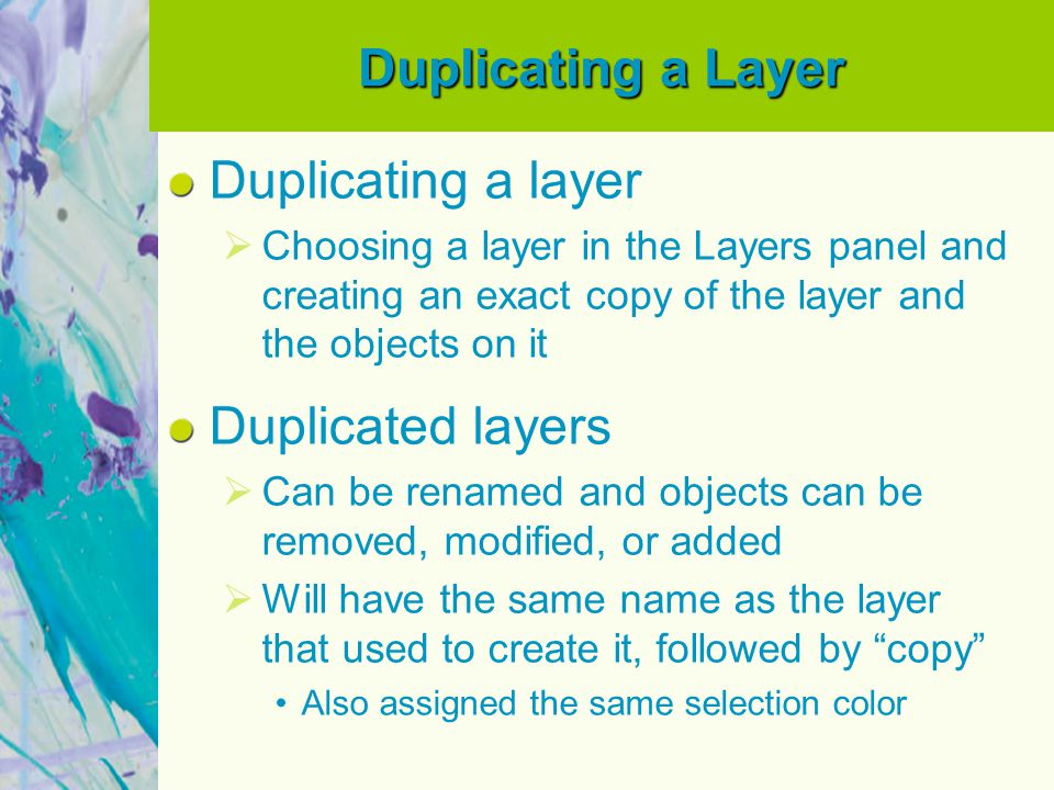 Duplicating a Layer Duplicating a layer  Choosing a layer in the Layers panel and creating an exact copy of the layer and the objects on it Duplicate
