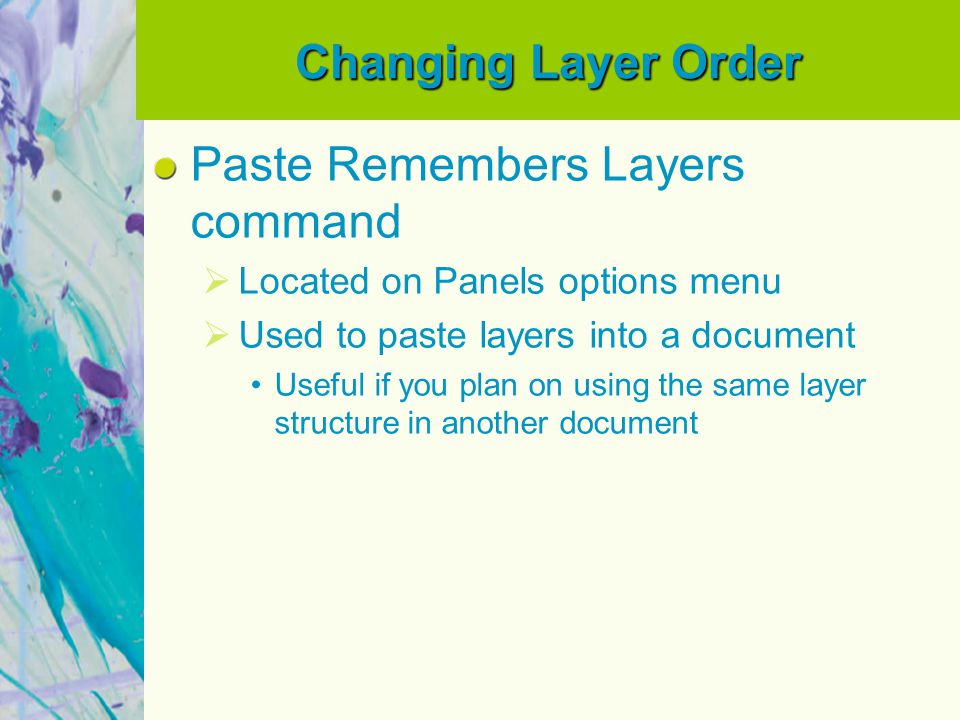 Changing Layer Order Paste Remembers Layers command  Located on Panels options menu  Used to paste layers into a document Useful if you plan on usin