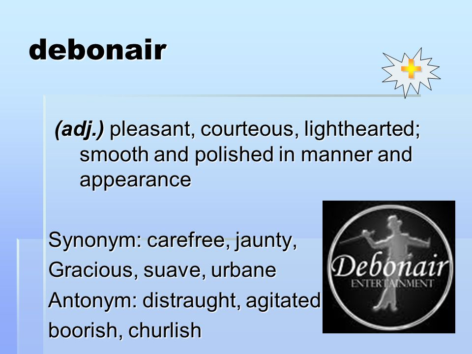 debonair (adj.) pleasant, courteous, lighthearted; smooth and polished in manner and appearance (adj.) pleasant, courteous, lighthearted; smooth and polished in manner and appearance Synonym: carefree, jaunty, Gracious, suave, urbane Antonym: distraught, agitated, boorish, churlish