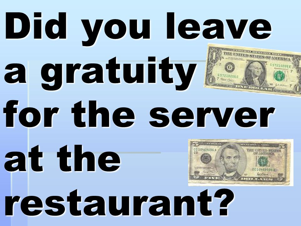 Did you leave a gratuity for the server at the restaurant?