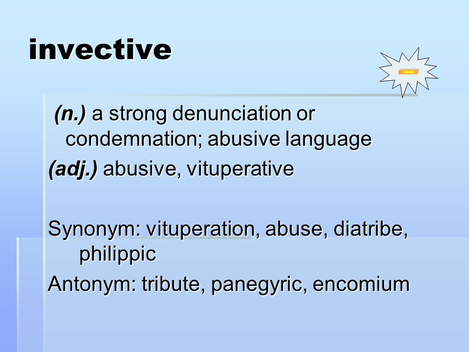 invective (n.) a strong denunciation or condemnation; abusive language (n.) a strong denunciation or condemnation; abusive language (adj.) abusive, vituperative Synonym: vituperation, abuse, diatribe, philippic Antonym: tribute, panegyric, encomium