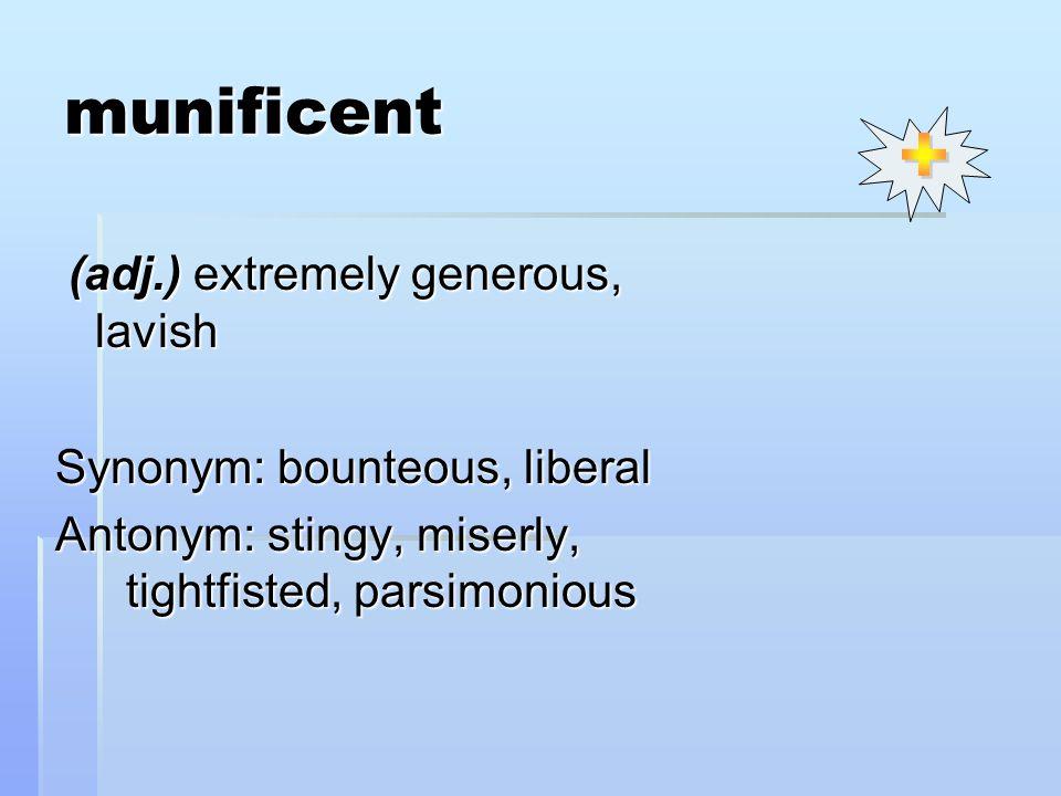 munificent (adj.) extremely generous, lavish (adj.) extremely generous, lavish Synonym: bounteous, liberal Antonym: stingy, miserly, tightfisted, pars