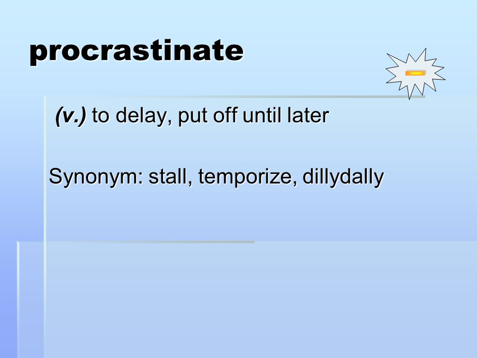 procrastinate (v.) to delay, put off until later (v.) to delay, put off until later Synonym: stall, temporize, dillydally