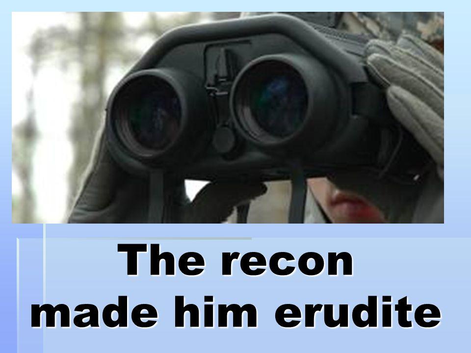The recon made him erudite