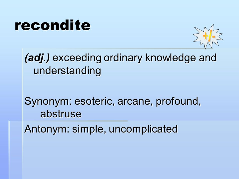 recondite (adj.) exceeding ordinary knowledge and understanding Synonym: esoteric, arcane, profound, abstruse Antonym: simple, uncomplicated