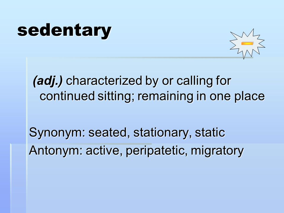 (adj.) characterized by or calling for continued sitting; remaining in one place (adj.) characterized by or calling for continued sitting; remaining in one place Synonym: seated, stationary, static Antonym: active, peripatetic, migratory sedentary
