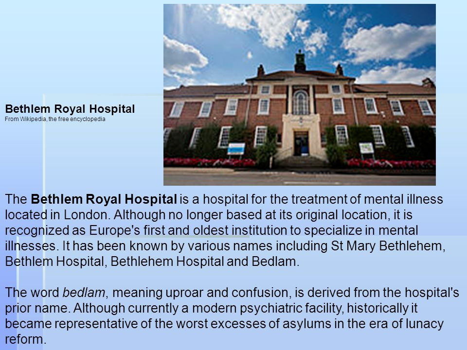 Bethlem Royal Hospital From Wikipedia, the free encyclopedia The Bethlem Royal Hospital is a hospital for the treatment of mental illness located in London.