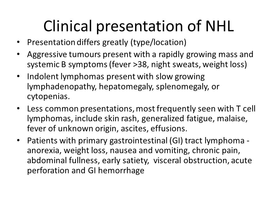 Clinical presentation of NHL Presentation differs greatly (type/location) Aggressive tumours present with a rapidly growing mass and systemic B sympto