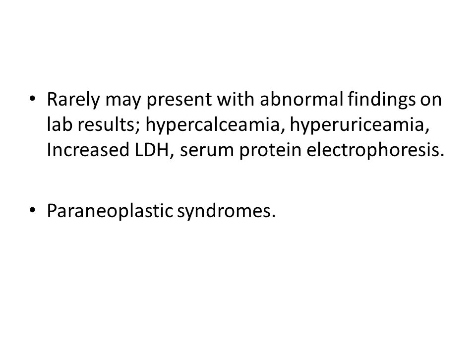 Rarely may present with abnormal findings on lab results; hypercalceamia, hyperuriceamia, Increased LDH, serum protein electrophoresis. Paraneoplastic