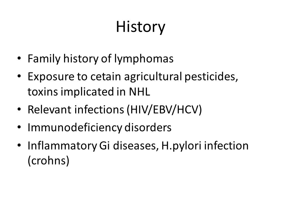 History Family history of lymphomas Exposure to cetain agricultural pesticides, toxins implicated in NHL Relevant infections (HIV/EBV/HCV) Immunodefic