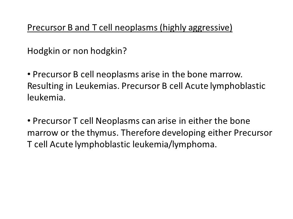 Precursor B and T cell neoplasms (highly aggressive) Hodgkin or non hodgkin? Precursor B cell neoplasms arise in the bone marrow. Resulting in Leukemi