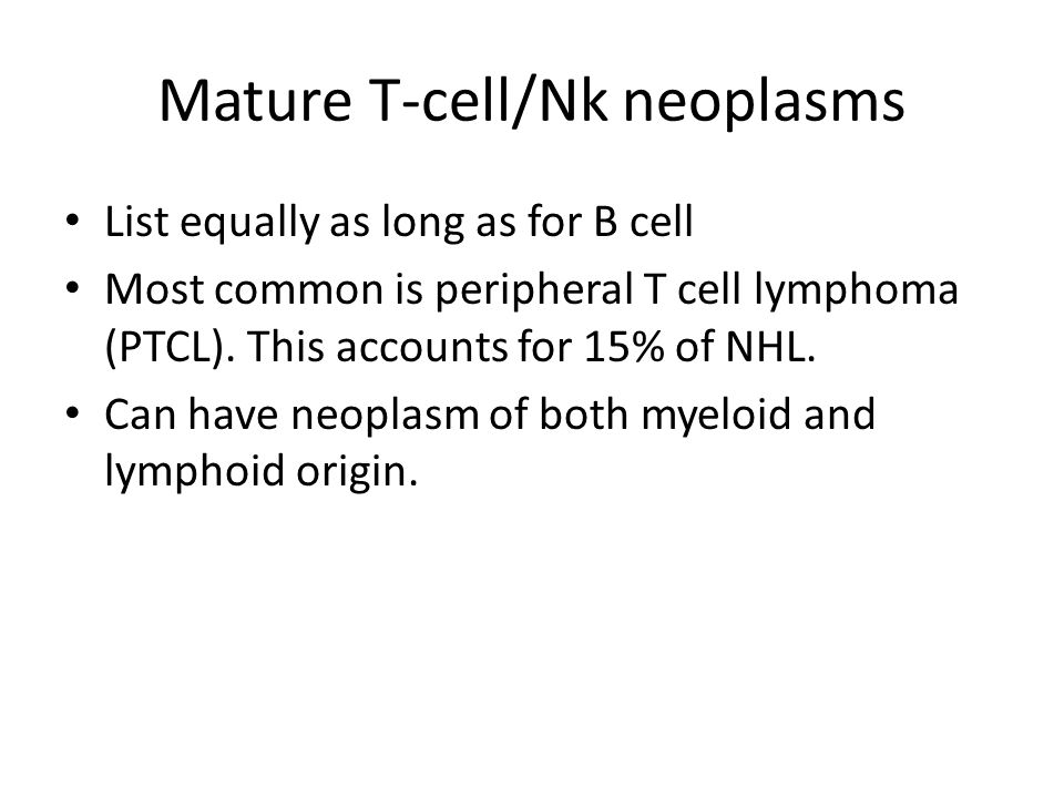 Mature T-cell/Nk neoplasms List equally as long as for B cell Most common is peripheral T cell lymphoma (PTCL). This accounts for 15% of NHL. Can have