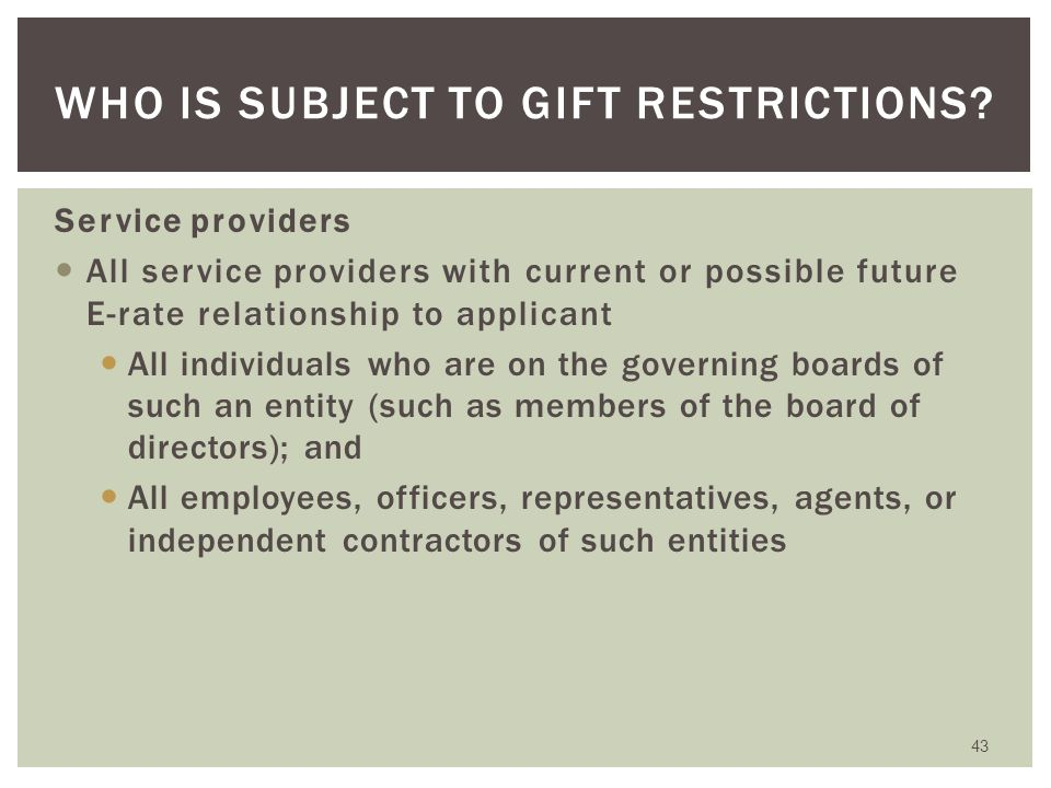 Exception for charitable contributions Service providers can continue making charitable donations to E-rate eligible entities in the support of schools – including, for example, literacy programs, scholarships, and capital improvements – as long as such contributions are not directly or indirectly related to E-rate procurement activities or decisions Exception for personal gifts There is an exception for gifts to family and personal friends when those gifts are made using personal funds of the donor (without reimbursement from an employer) and are not related to a business transaction or business relationship 42 EXCEPTIONS TO GIFT RESTRICTIONS