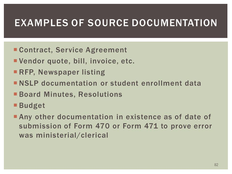  PIA will ask if this is a ministerial or clerical error  Explain how the error occurred  Provide a reasonable explanation  Provide documentation that was in existence as of the date of submission of Form 470 or Form 471  Explain that the error occurred when consulting source list  PIA must approve the explanation before the change will be made 81 REQUESTING A M&C CORRECTION