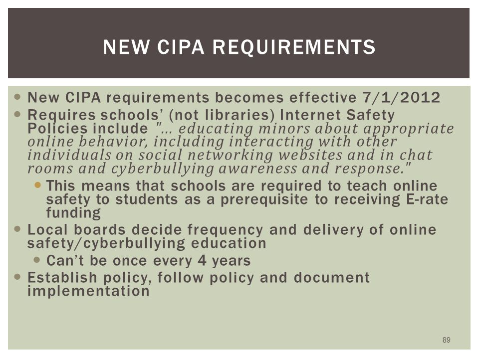 Filtering and Internet Safety Policies ISP must have been adopted after public hearing Required for any school or library receiving: either Internal connections or Internet access Recipients of only Telecommunications services are exempt from E-rate CIPA compliance Consortium members submit Form 479 to consortium leader certifying compliance in order for leader to submit Form 486 88 CIPA: ORIGINAL REQUIREMENTS*