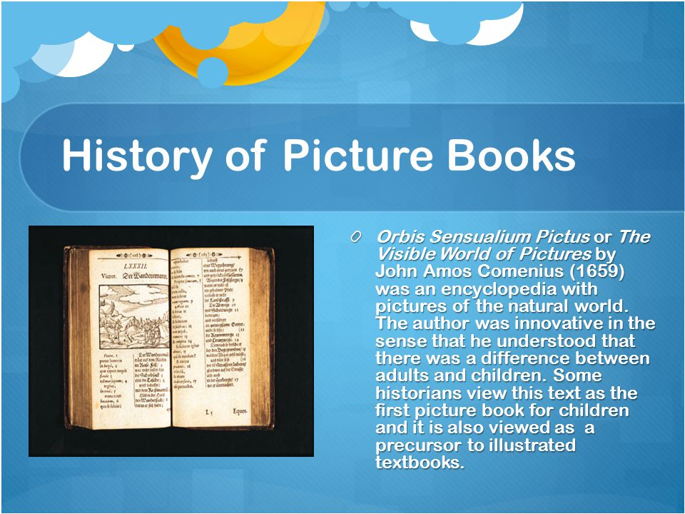 History of Picture Books Orbis Sensualium Pictus or The Visible World of Pictures by John Amos Comenius (1659) was an encyclopedia with pictures of the natural world.