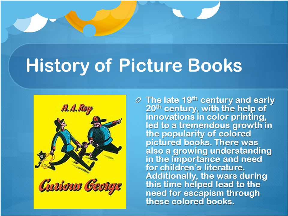 History of Picture Books The late 19 th century and early 20 th century, with the help of innovations in color printing, led to a tremendous growth in the popularity of colored pictured books.
