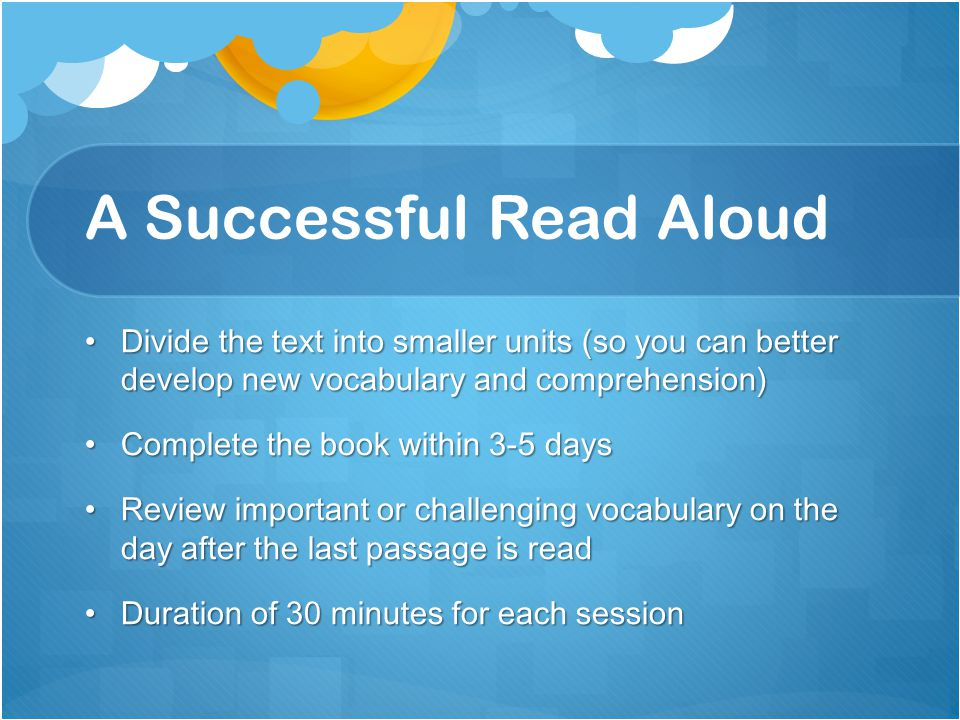 A Successful Read Aloud Divide the text into smaller units (so you can better develop new vocabulary and comprehension) Divide the text into smaller units (so you can better develop new vocabulary and comprehension) Complete the book within 3-5 daysComplete the book within 3-5 days Review important or challenging vocabulary on the day after the last passage is readReview important or challenging vocabulary on the day after the last passage is read Duration of 30 minutes for each sessionDuration of 30 minutes for each session