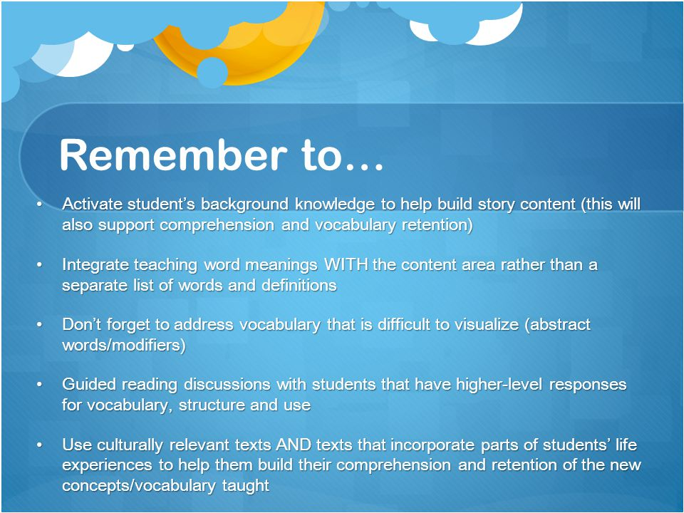 Remember to… Activate student's background knowledge to help build story content (this will also support comprehension and vocabulary retention) Activate student's background knowledge to help build story content (this will also support comprehension and vocabulary retention) Integrate teaching word meanings WITH the content area rather than a separate list of words and definitions Integrate teaching word meanings WITH the content area rather than a separate list of words and definitions Don't forget to address vocabulary that is difficult to visualize (abstract words/modifiers) Don't forget to address vocabulary that is difficult to visualize (abstract words/modifiers) Guided reading discussions with students that have higher-level responses for vocabulary, structure and use Guided reading discussions with students that have higher-level responses for vocabulary, structure and use Use culturally relevant texts AND texts that incorporate parts of students' life experiences to help them build their comprehension and retention of the new concepts/vocabulary taught Use culturally relevant texts AND texts that incorporate parts of students' life experiences to help them build their comprehension and retention of the new concepts/vocabulary taught