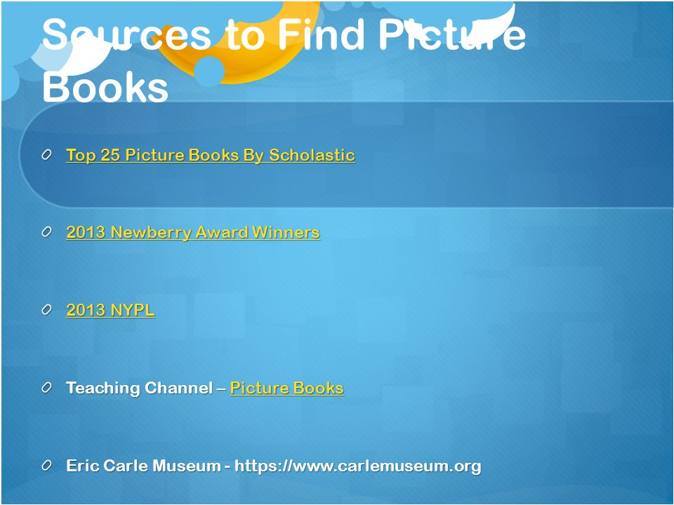 Sources to Find Picture Books Top 25 Picture Books By Scholastic Top 25 Picture Books By Scholastic 2013 Newberry Award Winners 2013 Newberry Award Winners 2013 NYPL 2013 NYPL Teaching Channel – Picture Books Picture BooksPicture Books Eric Carle Museum - https://www.carlemuseum.org