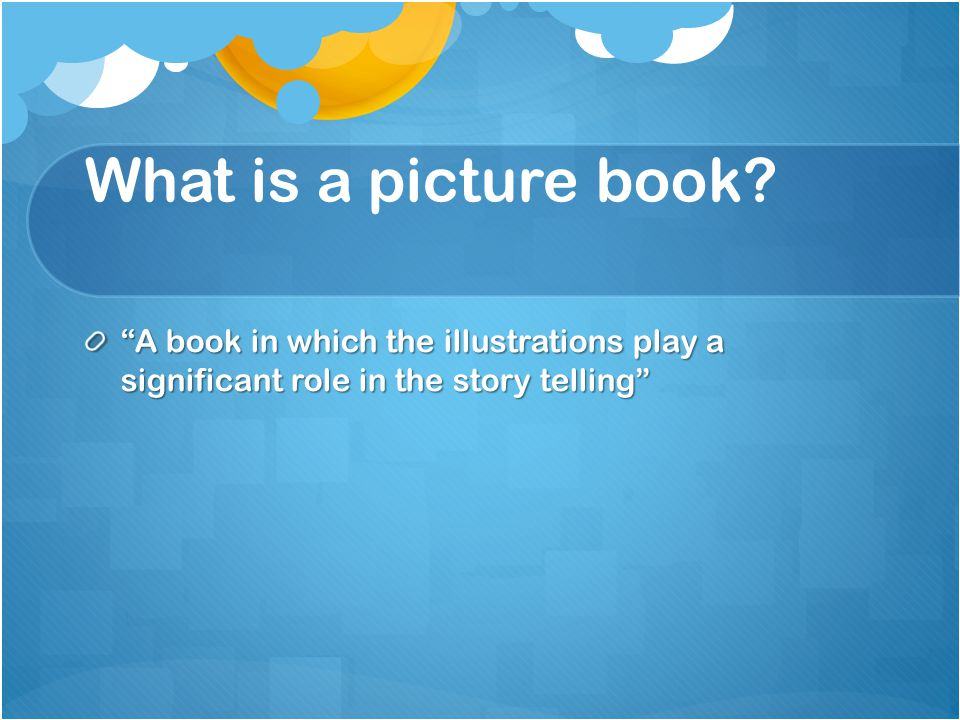 """What is a picture book? """"A book in which the illustrations play a significant role in the story telling"""""""