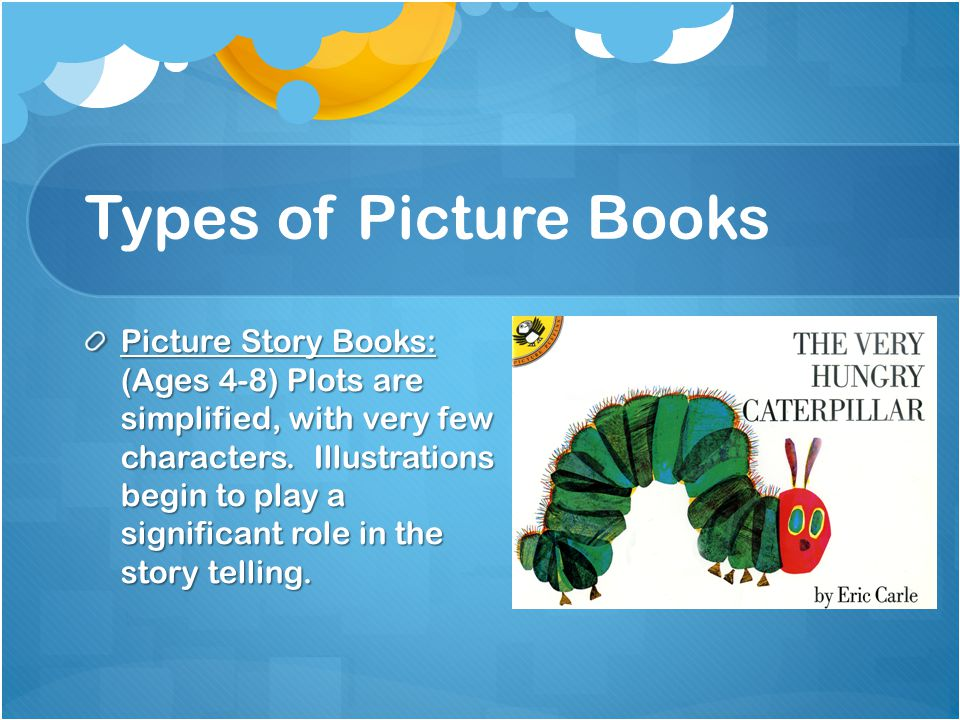 Types of Picture Books Picture Story Books: (Ages 4-8) Plots are simplified, with very few characters.