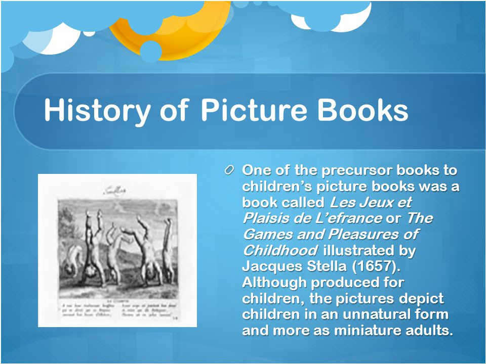 History of Picture Books One of the precursor books to children's picture books was a book called Les Jeux et Plaisis de L'efrance or The Games and Pleasures of Childhood illustrated by Jacques Stella (1657).