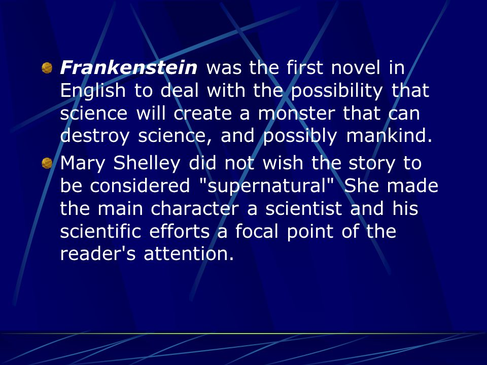Frankenstein was the first novel in English to deal with the possibility that science will create a monster that can destroy science, and possibly mankind.