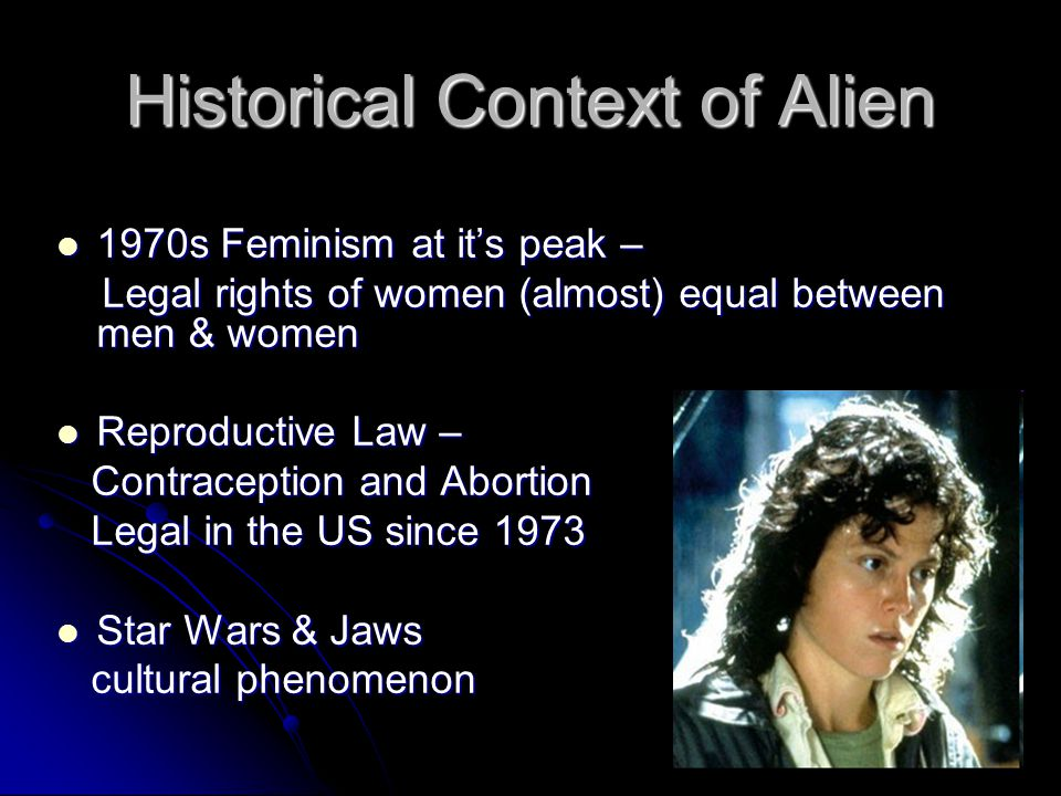 Historical Context of Alien 1970s Feminism at it's peak – 1970s Feminism at it's peak – Legal rights of women (almost) equal between men & women Legal rights of women (almost) equal between men & women Reproductive Law – Reproductive Law – Contraception and Abortion Contraception and Abortion Legal in the US since 1973 Legal in the US since 1973 Star Wars & Jaws Star Wars & Jaws cultural phenomenon cultural phenomenon