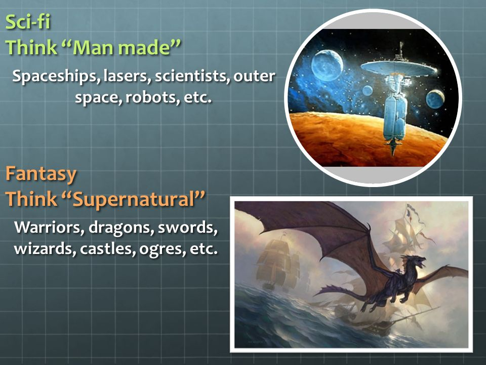 "Sci-fi Think ""Man made"" Spaceships, lasers, scientists, outer space, robots, etc. Fantasy Think ""Supernatural"" Warriors, dragons, swords, wizards, cas"